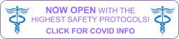 NOW OPEN WITH THE HIGHEST SAFETY PROTOCOLS!  CLICK FOR COVID INFO